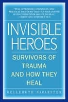 Invisible Heroes - Survivors of Trauma and How They Heal ebook by Belleruth Naparstek, Robert C. Scaer