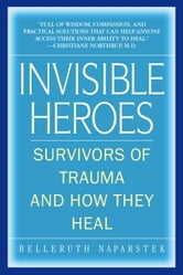 Invisible Heroes - Survivors of Trauma and How They Heal ebook by Belleruth Naparstek