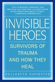 Invisible Heroes - Survivors of Trauma and How They Heal ebook by Belleruth Naparstek,Robert C. Scaer