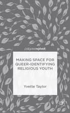 Making Space for Queer-Identifying Religious Youth ebook by Dr Yvette Taylor