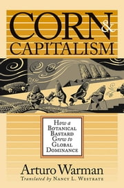 Corn and Capitalism - How a Botanical Bastard Grew to Global Dominance ebook by Kobo.Web.Store.Products.Fields.ContributorFieldViewModel