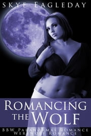 Romancing the Wolf (BBW Paranormal Romance/Werewolf Romance) ebook by Skye Eagleday