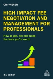 High Impact Fee Negotiation and Management for Professionals - How to Get, Set, and Keep the Fees You're Worth ebook by Kobo.Web.Store.Products.Fields.ContributorFieldViewModel