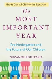 The Most Important Year - Pre-Kindergarten and the Future of Our Children ebook by Suzanne Bouffard