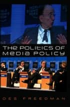 The Politics of Media Policy ebook by Des Freedman