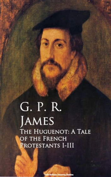 The Huguenot: A Tale of the French Protestants I-III ebook by G. P. R. James