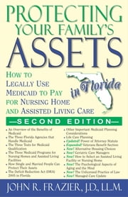 Protecting Your Family's Assets in Florida - How to Legally Use Medicaid to Pay for Nursing Home and Assisted Living Care, SECOND EDITION ebook by John R. Frazier, J.D., LL.M.