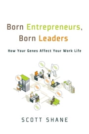 Born Entrepreneurs, Born Leaders - How Your Genes Affect Your Work Life ebook by Scott Shane