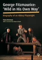 George Fitzmaurice: 'Wild in His Own Way', Biography of an Irish Playwright ebook by Fiona Brennan