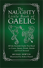 The Naughty Little Book of Gaelic - All the Scottish Gaelic You Need to Curse, Swear, Drink, Smoke and Fool Around ebook by Michael Newton, PhD,Arden Powell