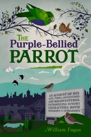The Purple-Bellied Parrot - An Account of his Life, Times, Adventures and Misadventures, introducing sundry Characters, both Nefarious and Uproarious ebook by William Fagus