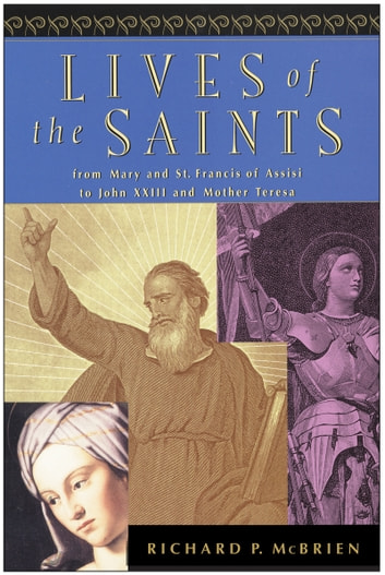 Lives of the Saints - From Mary and St. Francis of Assisi to John XXIII and Mother Teresa ebook by Richard P. McBrien