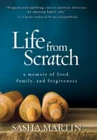 Life From Scratch - A Memoir of Food, Family, and Forgiveness ebook by Sasha Martin