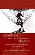 Adapting Nineteenth-Century France - Literature in Film, Theatre, Television, Radio and Print ebook by Kate Griffiths, Andrew Watts
