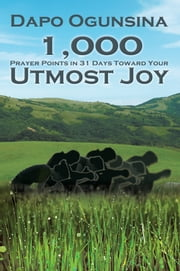 1,000 Prayer Points in 31 Days Toward Your Utmost Joy ebook by Dapo Ogunsina