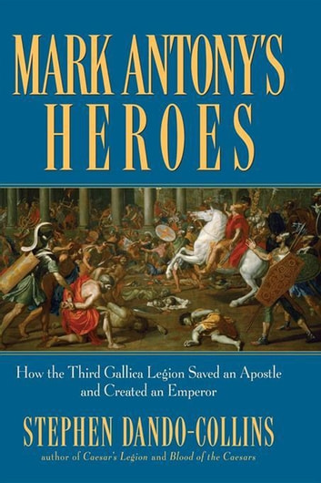 Mark Antony's Heroes - How the Third Gallica Legion Saved an Apostle and Created an Emperor ebook by Stephen Dando-Collins
