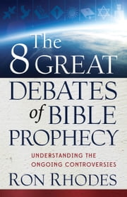 The 8 Great Debates of Bible Prophecy - Understanding the Ongoing Controversies ebook by Ron Rhodes