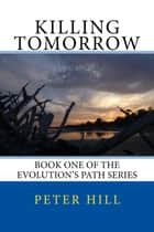 Killing Tomorrow - Evolution's Path, #1 ebook by Peter Hill
