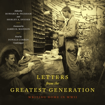 Letters from the Greatest Generation - Writing Home in WWII audiobook by Howard Peckham,Shirley A. Snyder,James H. Madison