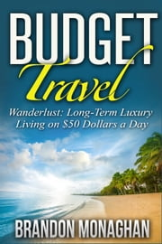 Budget Travel: Wanderlust Long-Term Luxury Living on $50 Dollars a Day ebook by Brandon Monaghan