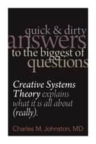 Quick and Dirty Answers to the Biggest of Questions: Creative Systems Theory Explains What It Is All About (Really) ebook by Charles M. Johnston