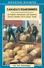 Canada's Rumrunners - Incredible Adventures and Exploits During Canada's Illicit Liquor Trade ebook by Art Montague