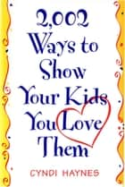 2,002 Ways to Show Your Kids You Love Them ebook by Cyndi Haynes