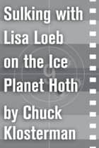Sulking with Lisa Loeb on the Ice Planet Hoth ebook by Chuck Klosterman