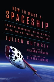 How to Make a Spaceship - A Band of Renegades, an Epic Race, and the Birth of Private Spaceflight ebook by Julian Guthrie,Richard Branson,Stephen Hawking