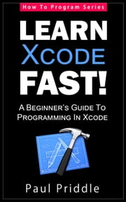 Learn Xcode Fast! - A Beginner's Guide To Programming in Xcode - How To Program, #3 ebook by Paul Priddle