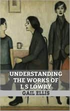 Understanding the Works of L S Lowry ebook by Gail Ellis
