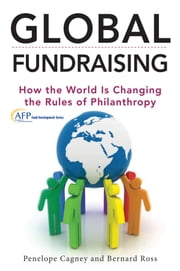 Global Fundraising - How the World is Changing the Rules of Philanthropy ebook by Penelope Cagney,Bernard Ross
