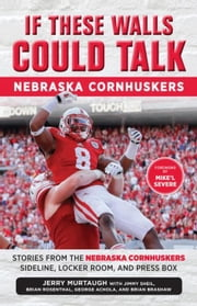 If These Walls Could Talk: Nebraska Cornhuskers: Stories From the Nebraska Cornhuskers Sideline, Locker Room, and Press Box ebook by Murtaugh, Jerry