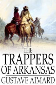 The Trappers of Arkansas - Or, The Royal Heart ebook by Gustave Aimard,Lascelles Wraxall