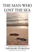 The Man Who Lost the Sea - Volume X: The Complete Stories of Theodore Sturgeon ebook by Theodore Sturgeon, Paul Williams, Jonathan Lethem