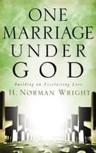 One Marriage Under God - Building an Everlasting Love ebook by H. Norman Wright