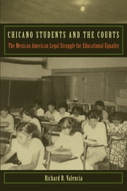 Chicano Students and the Courts - The Mexican American Legal Struggle for Educational Equality ebook by Richard R. Valencia