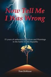 Now Tell Me I Was Wrong - 15 years of unheralded wisdom and warnings in the battle for the Republic ebook by Tom DeWeese