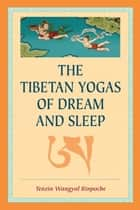 The Tibetan Yogas of Dream and Sleep eBook by Tenzin Wangyal