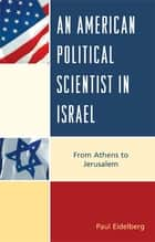 An American Political Scientist in Israel - From Athens to Jerusalem ebook by Paul Eidelberg