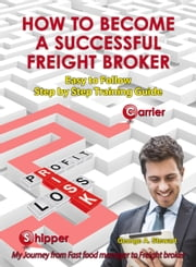 How To Become A Successful Freight Broker: Easy To Follow Step By Step Training Guide ebook by George A. Stewart