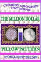 Comedy Crochet Patterns: The Million Dollar Pillow Pattern ebook by Millicent Wycoff