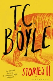 T.C. Boyle Stories II - The Collected Stories of T. Coraghessan Boyle, Volume II ebook by T. C. Boyle