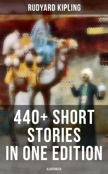 Rudyard Kipling: 440+ Short Stories in One Edition (Illustrated) - Plain Tales from the Hills, Soldier's Three, The Jungle Book, The Phantom 'Rickshaw and Other Ghost Stories, Land and Sea Tales, The Eyes of Asia... eBook by Rudyard Kipling