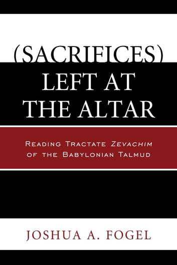 (Sacrifices) Left at the Altar - Reading Tractate Zevachim of the Babylonian Talmud ebook by Joshua A. Fogel