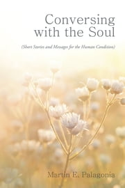 Conversing with the Soul - (Short Stories and Messages for the Human Condition) ebook by Martin E.Palagonia