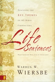 Life Sentences - Discover the Key Themes of 63 Bible Characters ebook by Warren W. Wiersbe