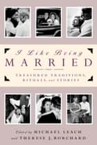 I Like Being Married - Treasured Traditions, Rituals, and Stories ebook by Michael Leach, Therese J. Borchard