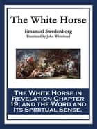 The White Horse - The White Horse in Revelation Chapter 19; and the Word and Its Spiritual Sense ebook by Emanuel Swedenborg