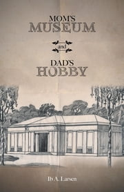 Mom's Museum and Dad's Hobby ebook by Ib A. Larsen